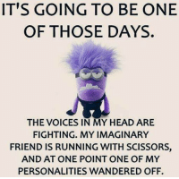 IT'S GOING TO BE ONE  OF THOSE DAYS.  THE VOICES IN MY HEAD ARE  FIGHTING. MY IMAGINARY  FRIEND IS RUNNING WITH SCISSORS,  AND AT ONE POINT ONE OF MY  PERSONALITIES WANDERED OFF.