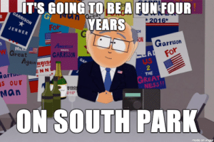 Omg, South Park, and Tumblr: IT'S GOING TO BEA FUN FOUR  YEARS  RISON  2016  ENNER  For  ON  Garrison  Great  GARRISON  gain RRIS  ENN  US  2  THE  arrs  s our  Man  GREAT  NESS  016  ON SOUTH PARK  made on imgur omg-images:  President Garrison