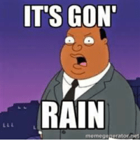 Watching the news and erryone like: IT'S GON'  RAIN  memegenerator,net Watching the news and erryone like