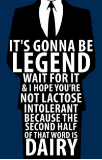 Barney Stinson the legend ⭐️: IT'S GONNA BE  LEGEND  WAIT FOR IT  & I HOPE YOU'RE  NOT LACTOSE  INTOLERANT  BECAUSE THE  SECOND HALF  DAIRY Barney Stinson the legend ⭐️