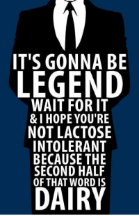 HIMYM: IT'S GONNA BE  LEGEND  WAIT FOR IT  & I HOPE YOU'RE  NOT LACTOSE  INTOLERANT  BECAUSE THE  SECOND HALF  OF DAIRY HIMYM