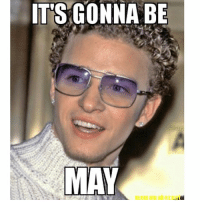 Not this shit again: ITS GONNA BE  MAY Not this shit again
