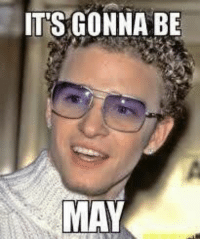rt while u can https://t.co/8b5JTyhsgY: ITS GONNA BE  MAY rt while u can https://t.co/8b5JTyhsgY