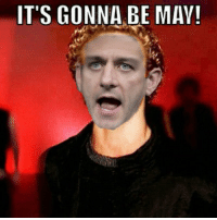its gonna be may: IT'S GONNA BE MAY!