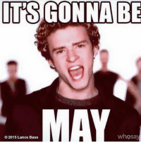 I know I post this every time, it's just the best 😂🖤!: ITS GONNA BE  MAY  whosay  2015 Lance Bass I know I post this every time, it's just the best 😂🖤!