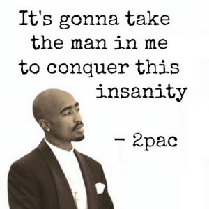 """Tumblr, Blog, and Cool: It's gonna take  the man ixn me  to conquer this  insanity  2pac great-quotes:  """"It's gonna take the man in me…"""" 2pac [650x650]MORE COOL QUOTES!"""