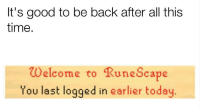 Good, Time, and Today: It's good to be back after all this  time.  Welcome to RuneScape  You last logged in earlier today
