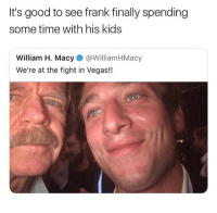 Memes, Las Vegas, and Good: It's good to see frank finally spending  some time with his kids  William H. Macy@WilliamHMacy  We're at the fight in Vegas!! This is great! 😂