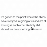 Funny, Memes, and Shit: it's gotten to the point where the aliens  have stopped laughing at us and are all  looking at each other like holy shit  should we do something esarasm ony SarcasmOnly