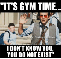 """Who are you people? It's time to train.: """"IT'S GYM TIME  I GoldHammer Fitnes  I DON'T KNOW YOU,  YOU DO NOT EXIST Who are you people? It's time to train."""