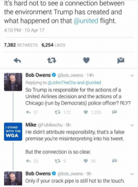 (GC): It's hard not to see a connection between  the environment Trump has created and  what happened on that  united flight.  4:10 PM 10 Apr 17  7,382  RETWEETS  6,254  LIKES  Bob Owens  @bob owens 14h  Replying to @JohnTheCho and @united  So Trump is responsible for the actions of a  United Airlines decision and the actions of a  Chicago (run by Democrats) police officer? RLY?  172  1,255  Mike  FuMikechu 9h  I STAND  He didn't attribute responsibility, that's a false  WITH THE  WGA  premise you're misinterpreting into his tweet.  But the connection is so clear.  25  Bob Owens  @bob owens 9h  Only if your crack pipe is still hot to the touch. (GC)