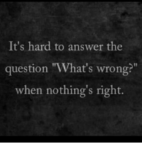 "question: It's hard to answer the  question ""What's wrong?""  when nothing's right."