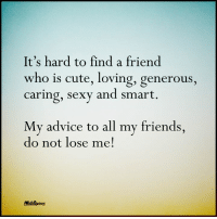 Cute Love Memes: It's hard to find a friend  who is cute, loving, generous  caring, sexy and smart  My advice to all my friends  do not lose me!