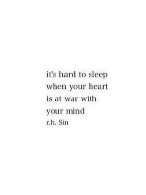 Heart, Mind, and Sleep: it's hard to sleep  when your heart  is at war with  your mind  r.h. Sin