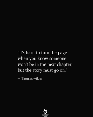 """Its Hard: """"It's hard to turn the page  when you know someone  won't be in the next chapter,  but the story must go on.""""  - Thomas wilder  RELATIONSHIP  RILES"""
