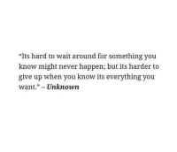 "Never, Unknown, and You: ""Its hard to wait around for something you  know might never happen; but its harder to  give up when you know its everything you  want.""- Unknown"