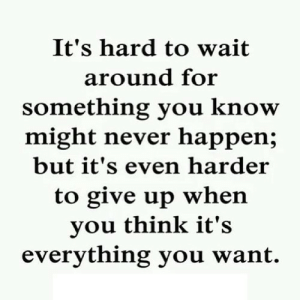 Never, Net, and Think: It's hard to wait  around for  something you know  might never happen;  but it's even harder  to give up when  you think it's  everything you want. https://iglovequotes.net/