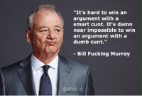 """""""It's hard to win  an  argument with a  smart cunt. It's damn  near impossible to win  an argument with a  dumb cunt.""""  Bill Fucking Murray  QuFknCnt Cuntology"""