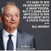 Community, Crazy, and Life: IT'S HARD TO WIN  AN ARGUMENT WITH  A SMART PERSON,  BUT IT'S DAMN NEAR  IMPOSSIBLE TO WIN  AN ARGUMENT WITH  A STUPID PERSON  BILL MURRAY  ENTOURAGE  SECRETENTOURAGE.COM We couldn't agree more. That's why you should never allow the ridiculous opinions of the sheep who only follow the status quo to tell you that your ideas are ridiculous or your dreams are crazy. But we don't always have people around us to turn to who really do understand that there's more to life than being average, which is why we added a community aspect to the secretacademy. Not only will you learn from some of today's most successful entrepreneurs, you'll have a community of like-minded peers and mentors to turn to when you need help. Learn more at SecretAcademics.com