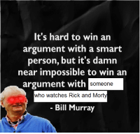 Rick and Morty, Bill Murray, and Watches: It's hard to win an  argument with a smart  person, but it's damın  near impossible to win an  argument with  someone  who watches Rick and Morty  Bill Murray
