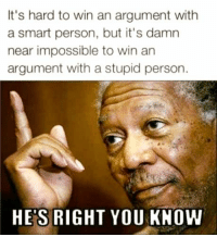 Memes, Impossibility, and Stupidity: It's hard to win an argument with  a smart person, but it's damn  near impossible to win an  argument with a stupid person.  HES RIGHT YOU KNOW