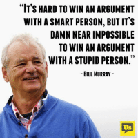 "Lol: ""IT'S HARD TO WIN AN ARGUMENT  WITH ASMART PERSON, BUT IT'S  DAMN NEAR IMPOSSIBLE  TO WIN AN ARGUMENT  WITH A STUPID PERSON  BILL MURRAY  US Lol"