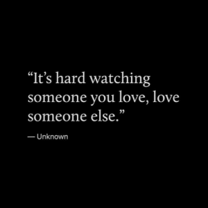 """Love, Unknown, and You: """"It's hard watching  ne you love, love  someo  someone else.""""  25  Unknown"""