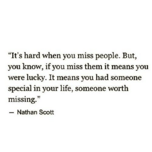 """Life, Means, and Them: """"It's hard when you miss people. But,  you know, if you miss them it means you  were lucky. It means you had someone  special in your life, someone worth  missing.""""  - Nathan Scott  92"""