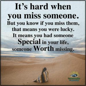Understanding Compassion <3: It's hard when  you miss Someone.  But you know if you miss them,  that means you were lucky.  It means you had someone  Special in your life,  someone Worth missing,  Undderstanding  Compassion Understanding Compassion <3