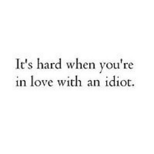 Love, Idiot, and Net: It's hard when you're  in love with an idiot. https://iglovequotes.net/