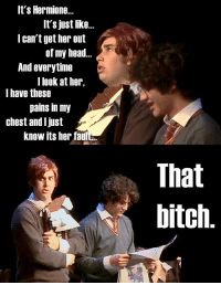 That bitch! ;) ~ Hedwig: It's Hermione  It's just like  I can't get her out  of my head  And everytime  I look at her  I have these  pains in my  chest and I just  know its her faul  That  bitch That bitch! ;) ~ Hedwig