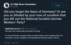 Dude, Empire, and Love: It's High Noon Somewhere  Follow  @1foxy_fox  Did you forget the Nazis of Germany? Or are  you so blinded by your love of socialism that  you left out the National Socialist German  Workers' Party?  @Comrade_Star  SplidArity For Aver  Not only is the United States not perfect my dude.  It is the most brutal, murderous state in human history, and it is getting worse. For  humanity to survive, capitalism, and especially the American empire must be...  8:36 PM -7 Sep 2019 Nazis were Socialist Post #54363