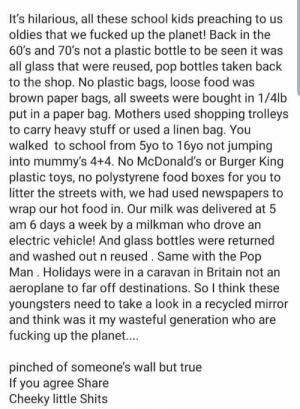 Okay granny: It's hilarious, all these school kids preaching to us  oldies that we fucked up the planet! Back in the  60's and 70's not a plastic bottle to be seen it was  all glass that were reused, pop bottles taken back  to the shop. No plastic bags, loose food was  brown paper bags, all sweets were bought in 1/4lb  put in a paper bag. Mothers used shopping trolleys  to carry heavy stuff or used a linen bag. You  walked to school from 5yo to 16yo not jumping  into mummy's 4+4. No McDonald's or Burger King  plastic toys, no polystyrene food boxes for you to  litter the streets with, we had used newspapers to  wrap our hot food in. Our milk was delivered at 5  am 6 days a week by a milkman who drove an  electric vehicle! And glass bottles were returned  and washed out n reused. Same with the Pop  Man. Holidays were in a caravan in Britain not an  aeroplane to far off destinations. So I think these  youngsters need to take a look in a recycled mirror  and think was it my wasteful generation who are  fucking up the planet..  pinched of someone's wall but true  If you agree Share  Cheeky little Shits Okay granny