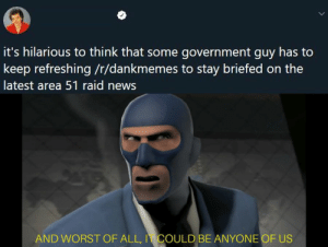 News, Quite, and Dank Memes: it's hilarious to think that some government guy has to  keep refreshing/t/dankmemes to stay briefed on the  latest area 51 raid news  AND WORST OF ALL, I COULD BE ANYONE OF US We've Been Tricked, We've Been Backstabbed and We've Been Quite Possibly, Bamboozled