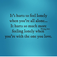 Memes, 🤖, and Moving On: It's hurts to feel lonely  when you're all alone  hurts so much more  It bwc  feeling lonely when  you're with the one you love. Always alone... What have I done wrong... Time to move on. 😧💔
