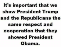 Obama, Respect, and Trump: It's important that we  show President Trump  and the Republicans the  same respect and  cooperation that they  showed President  Obama.