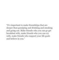 "Drinking, Friends, and Goals: ""It's important to make friendships that are  deeper than gossiping and drinking and smoking  and going out. Make friends who you can go get  breakfast with, make friends who you can cry  with, make friends who support your life goals  and believe in you."