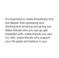 Drinking, Friends, and Goals: It's important to make friendships that  are deeper than gossiping and  drinking and smoking and going out.  Make friends who you can go get  breakfast with, make friends you can  cry with, make friends who support  your life goals and believe in you