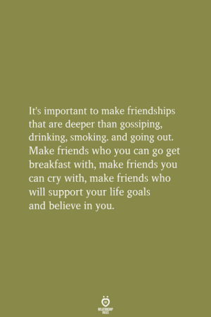Drinking, Friends, and Goals: It's important to make friendships  that are deeper than gossiping,  drinking, smoking, and going out.  Make friends who you can go get  breakfast with, make friends you  can cry with, make friends who  will support your life goals  and believe in you.