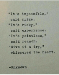 """Heart, Experience, and Reason: """"It's impossible,""""  """"It's risky,""""  """"It's pointless,  said pride.  said experience  said reason.  """"Give it a try,""""  whispered the heart  -Unknown"""