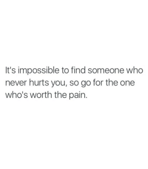 Find Someone Who: It's impossible to find someone who  never hurts you, so go for the one  who's worth the pain.