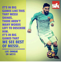 Luis Enrique on Lionel Messi..: IT'S IN BIG  GAMES LIKE THIS  THAT MESSI  SHINES.  THERE AREN'T  MANY WORDS  LEFT TO DESCRIBE  HIM  IT'S IN BIG  GAMES THAT  WE SEE BEST  OF MESSI  LUIS ENRIQUE  ON MESSI Luis Enrique on Lionel Messi..
