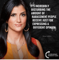 Memes, 🤖, and Usa: IT'S INCREDIBLY  DISTURBING THE  AMOUNT OF  HARASSMENT PEOPLE  RECEIVE JUST FOR  EXPRESSING A  DIFFERENT OPINION  DANA LOESCH  TURNING  POINT USA The Left Wants Everyone To Look Different But Think The Same #BigGovSucks