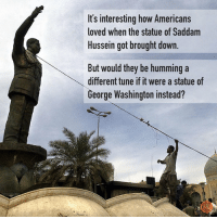 Dank, Wow, and George Washington: It's interesting how Americans  loved when the statue of Saddam  Hussein got brought down.  But would they be humming a  different tune if it were a statue of  George Washington instead? Wow.