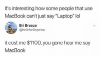 "Lol, Memes, and True: It's interesting how some people that use  MacBook can't just say ""Laptop"" lol  Bri Breeze  @brichellepena  it cost me $1100, you gone hear me say  MacBook Why is this so true! 😂"