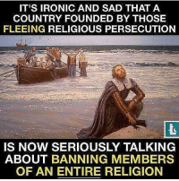 Rp @sk8queen 🤔🙏🌍: IT'S IRONIC AND SAD THAT A  COUNTRY FOUNDED BY THOSE  FLEEING RELIGIOUS PERSECUTION  IS NOW SERIOUSLY TALKING  ABOUT BANNING MEMBERS  OF AN ENTIRE RELIGION Rp @sk8queen 🤔🙏🌍