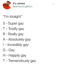 "Super, Gay, and James: it's James  @jamesxingleton  ""I'm straight""  S-Super gay  T- Totally gay  R - Really gay  A - Absolutely gay  I - Incredibly gay  G Gay  H - Happily gay  T- Tremendously gay"