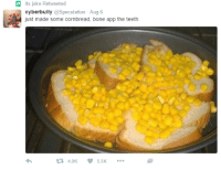 App, Teeth, and Bone: its joke Retweeted  cyberbully @Speculation Aug 6  just made some cornbread, bone app the teeth  4.9K 5.5K <p>the original</p>