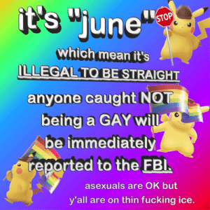 fbi-agent-assigned-to-you:  alex-that-fbi-man: animatedtext: giving y'all a few hours to prepare We're watching you  aces are a okay and good to go!: it's june  which mean it's  ILLEGALTO BESTRAIGHT  anyone caught NOT  be immediately  reported to the FBl  asexuals are OK but  y'all are on thin fucking ice. fbi-agent-assigned-to-you:  alex-that-fbi-man: animatedtext: giving y'all a few hours to prepare We're watching you  aces are a okay and good to go!