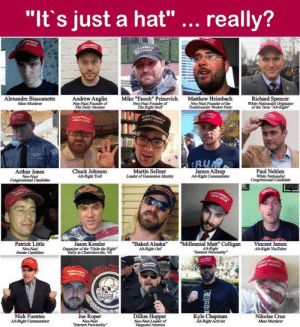 """""""Now, I'm not saying the MAGA hat is racist. It's just that the racists think it's racist."""": """"It's just a hat""""  really?  Alexandre Bissonnette  Mass Murderer  Andrew Anglin  of  The Daily Stormer  Mike """"Enoch"""" Peinovich  Neo-Nazi Founder of  The Right Stuff  Matthew Heimbach  Neo-Nazi Founder of the  Traditionalist Worker Party  Richard Spencer  White Nationalist Onginator  of the Term Alt-Right  RU  Arthur Jones  Neo-Nazi  Chuck Johnson  Alt-Right Troll  Martin Sellner  Leader of Generation Identity  James Allsup  Alt-Right Commentator  Paul Nehlen  White Nationalist  Congressional Candidate  Jason Kessler  Organizer of the """"Unite the Right  Patrick Little  """"Baked Alaska""""""""Millennial Matt"""" ColliganVincent James  Alt-Right  Internet Personality  Alt-Right Oaf  Alt-Right YouTuber  Senate Candidate  Nick Fuentes  Alt-Right Commentator  Joe Roper  Neo-Nazi  Dillon Hopper  Neo-Nazi Leader of  Vanguard America  Kyle Chapman  All-Right Activist  Nikolas Cruz  Mass Murderer """"Now, I'm not saying the MAGA hat is racist. It's just that the racists think it's racist."""""""